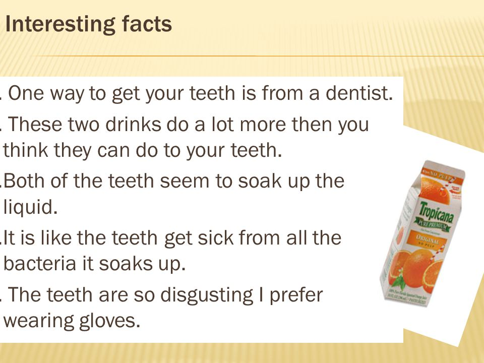 Interesting facts 1. One way to get your teeth is from a dentist.