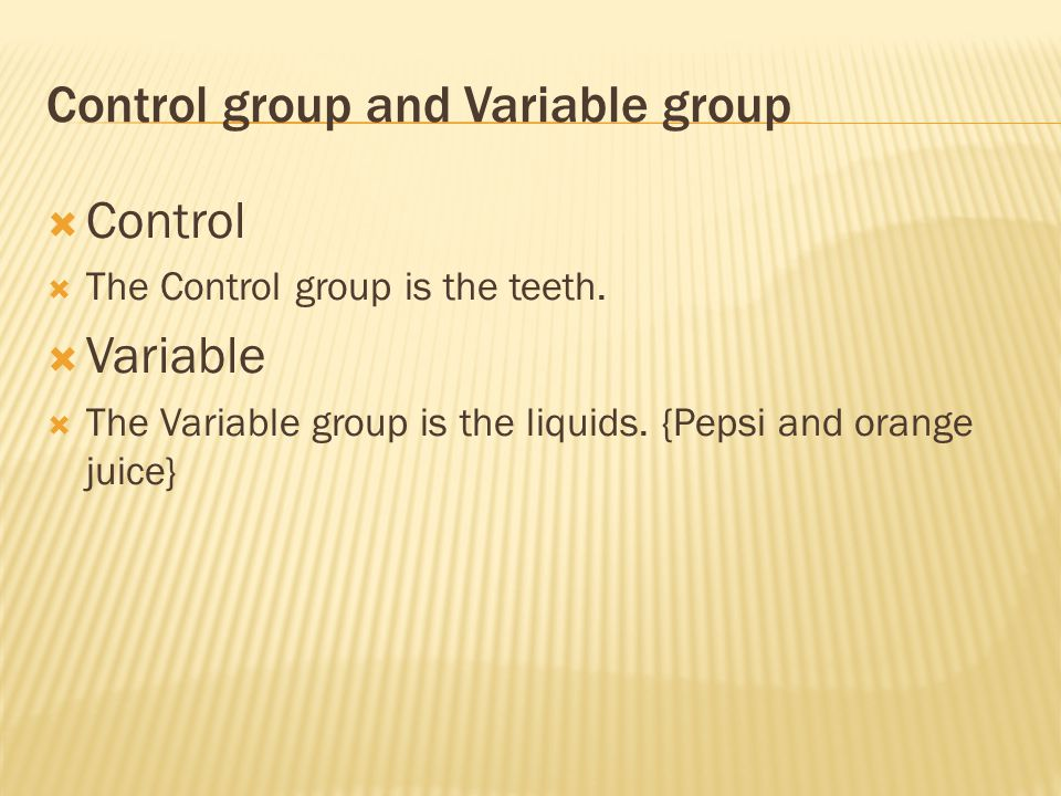 Control group and Variable group  Control  The Control group is the teeth.  Variable  The Variable group is the liquids. {Pepsi and orange juice}