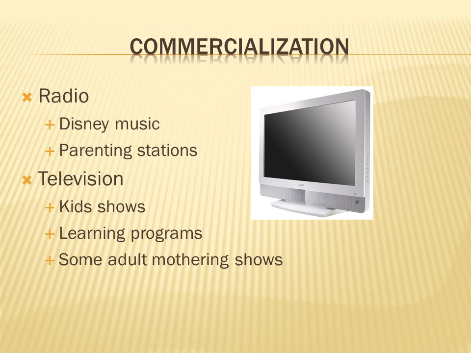  Radio  Disney music  Parenting stations  Television  Kids shows  Learning programs  Some adult mothering shows