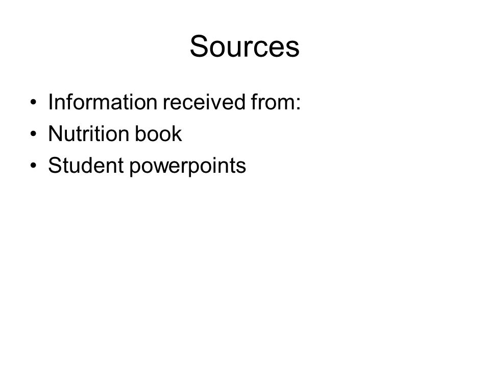 Sources Information received from: Nutrition book Student powerpoints