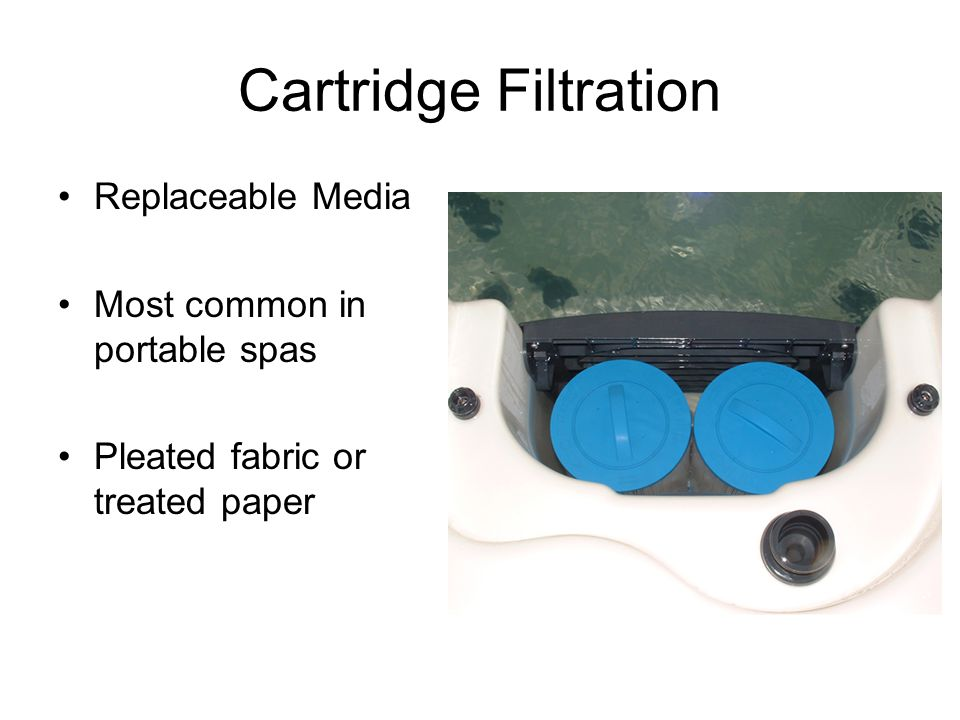 Cartridge Filtration Replaceable Media Most common in portable spas Pleated fabric or treated paper