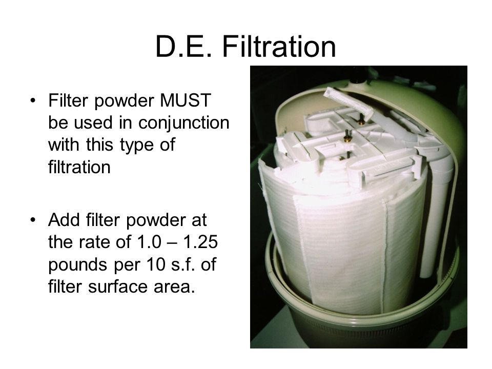 D.E. Filtration Filter powder MUST be used in conjunction with this type of filtration Add filter powder at the rate of 1.0 – 1.25 pounds per 10 s.f.