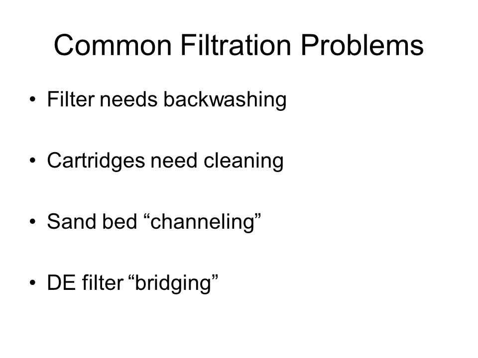 """Common Filtration Problems Filter needs backwashing Cartridges need cleaning Sand bed """"channeling"""" DE filter """"bridging"""""""