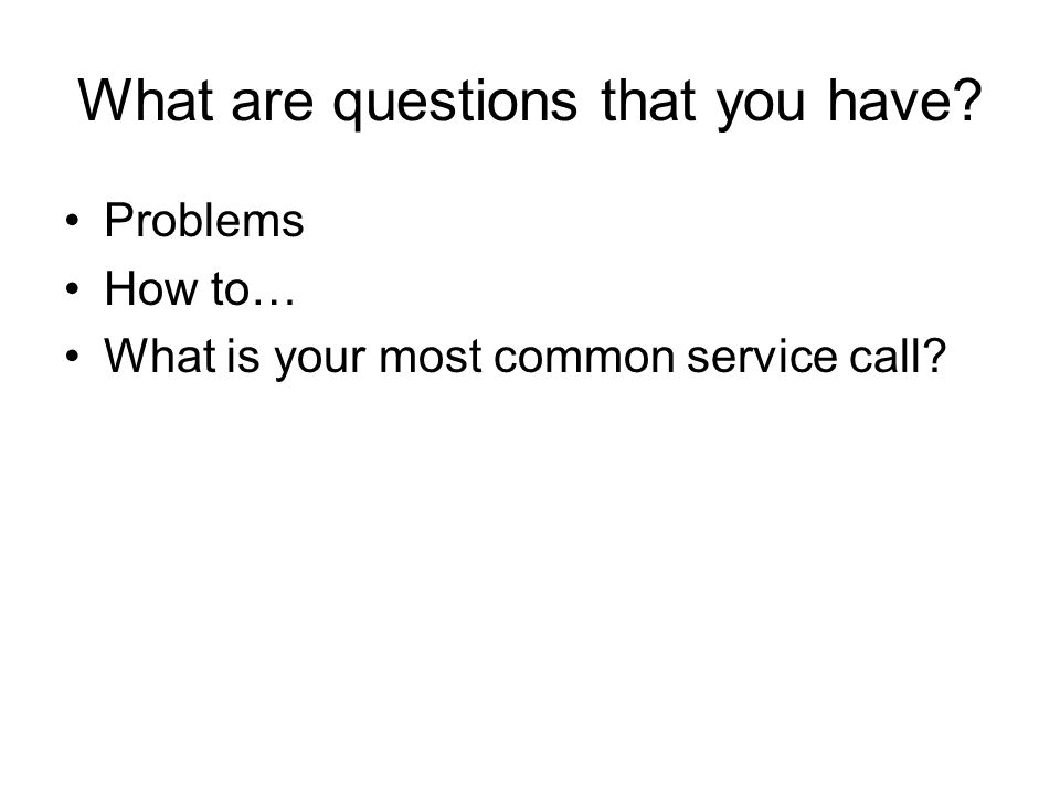 What are questions that you have? Problems How to… What is your most common service call?