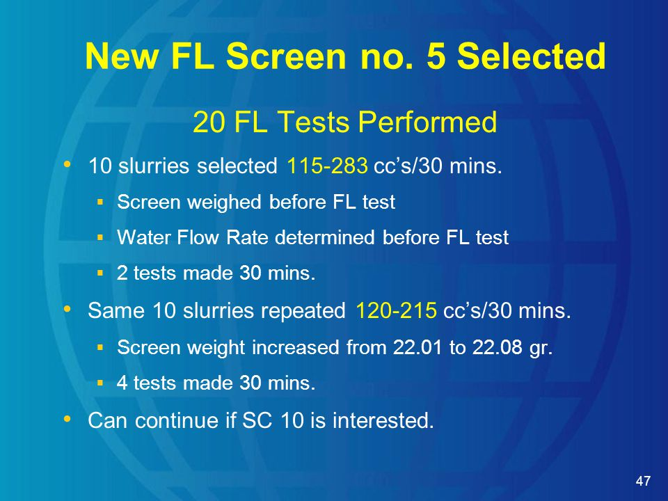 47 20 FL Tests Performed 10 slurries selected 115-283 cc's/30 mins.  Screen weighed before FL test  Water Flow Rate determined before FL test  2 te