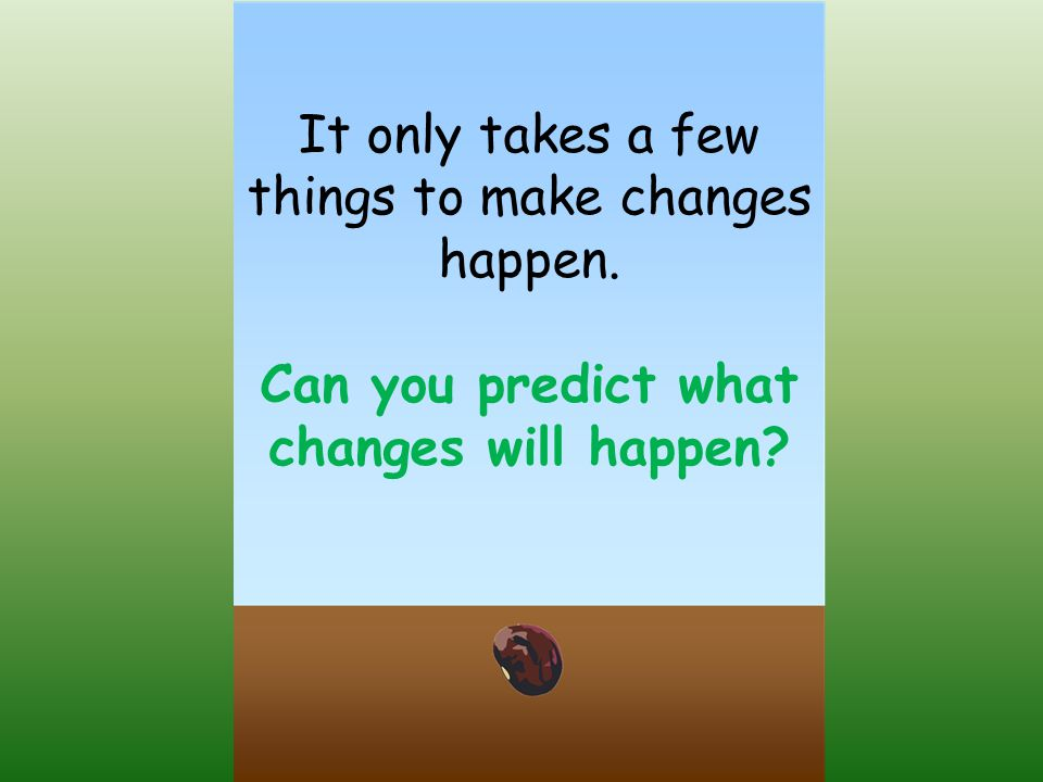 It only takes a few things to make changes happen. Can you predict what changes will happen?