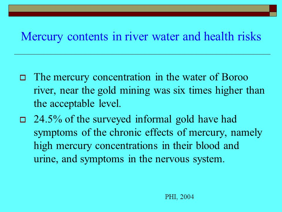 Mercury contents in river water and health risks  The mercury concentration in the water of Boroo river, near the gold mining was six times higher than the acceptable level.