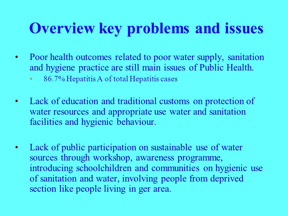 Overview key problems and issues Poor health outcomes related to poor water supply, sanitation and hygiene practice are still main issues of Public Health.