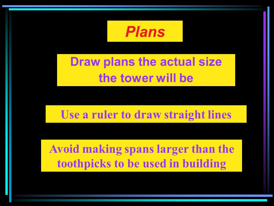 Plans Draw plans the actual size the tower will be Use a ruler to draw straight lines Avoid making spans larger than the toothpicks to be used in building