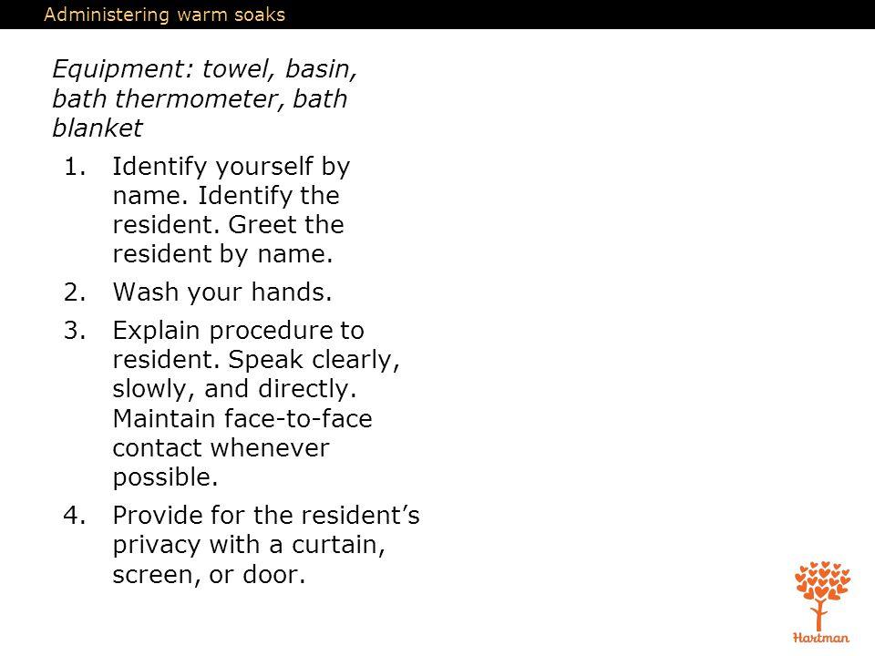 Administering warm soaks Equipment: towel, basin, bath thermometer, bath blanket 1.Identify yourself by name. Identify the resident. Greet the residen