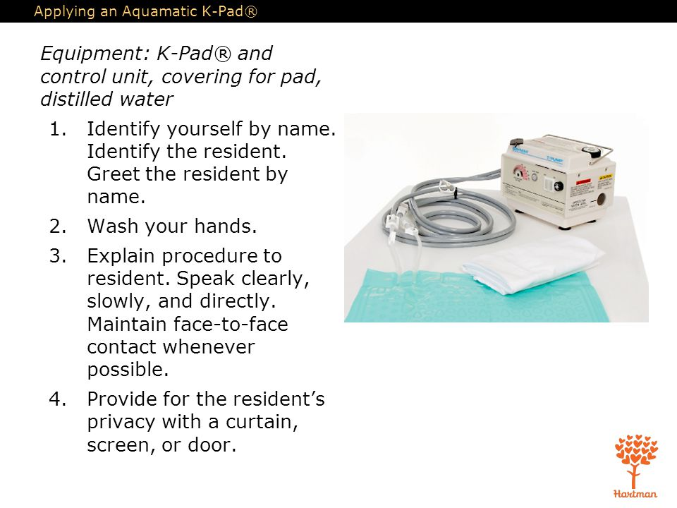 Applying an Aquamatic K-Pad® Equipment: K-Pad® and control unit, covering for pad, distilled water 1.Identify yourself by name. Identify the resident.