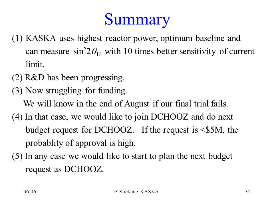 06.06F.Suekane, KASKA31 Funding schemes: possible 3 ways * Budget request as University Project * Grant in Aid for Scientific Research * Support from KEK 2006 2005 2007 Now Funding Issue 1st review [End of August] (If it fails, we would like to join to DCHOOZ here) As DCHOOZ request(Sep.-Oct.) We would like prepare the request form from now.