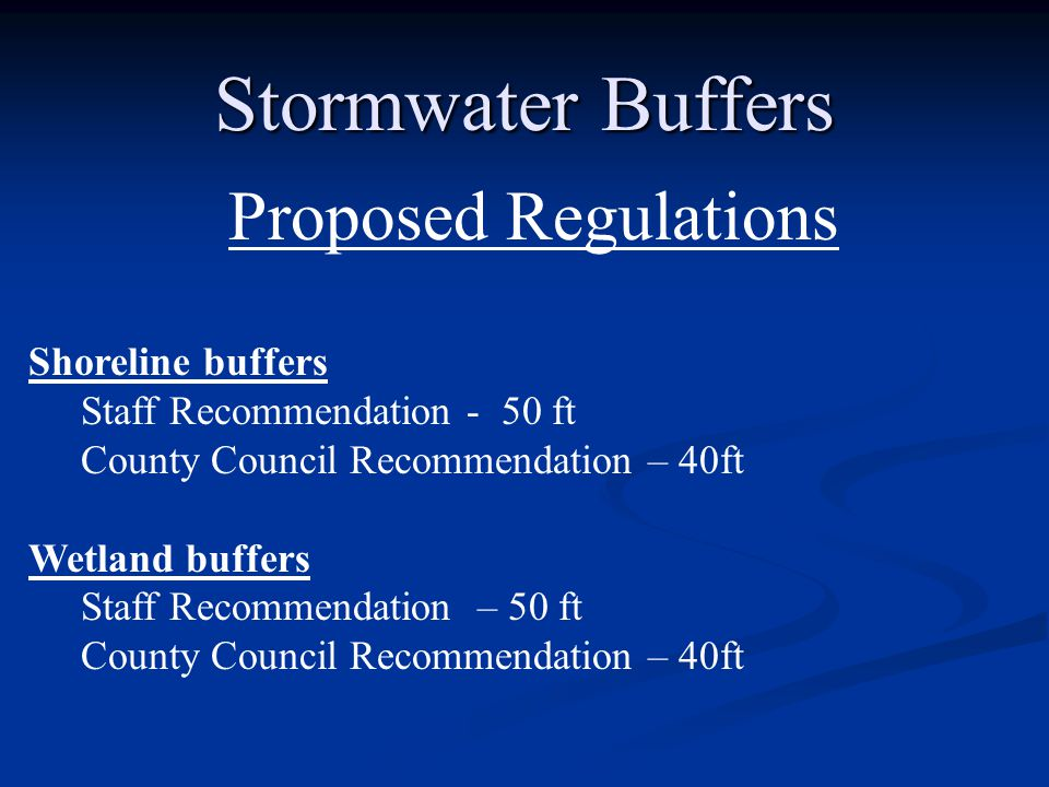 Stormwater Buffers Proposed Regulations Shoreline buffers Staff Recommendation - 50 ft County Council Recommendation – 40ft Wetland buffers Staff Recommendation – 50 ft County Council Recommendation – 40ft