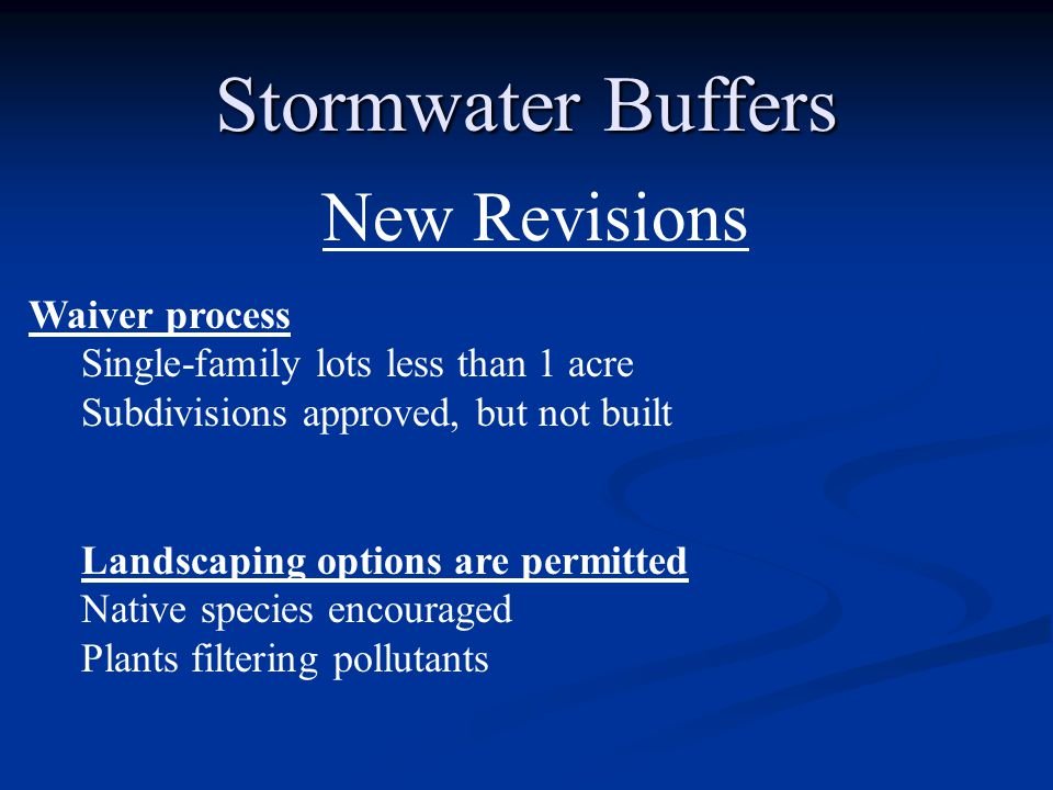 Stormwater Buffers New Revisions Waiver process Single-family lots less than 1 acre Subdivisions approved, but not built Landscaping options are permitted Native species encouraged Plants filtering pollutants