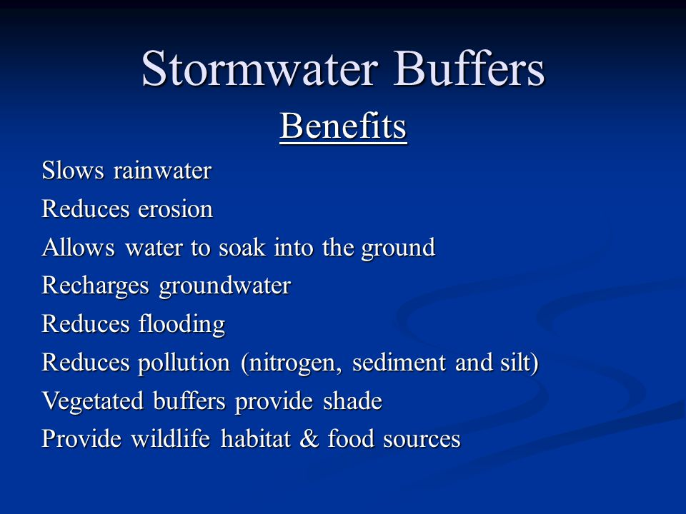 Stormwater Buffers Benefits Slows rainwater Reduces erosion Allows water to soak into the ground Recharges groundwater Reduces flooding Reduces pollution (nitrogen, sediment and silt) Vegetated buffers provide shade Provide wildlife habitat & food sources