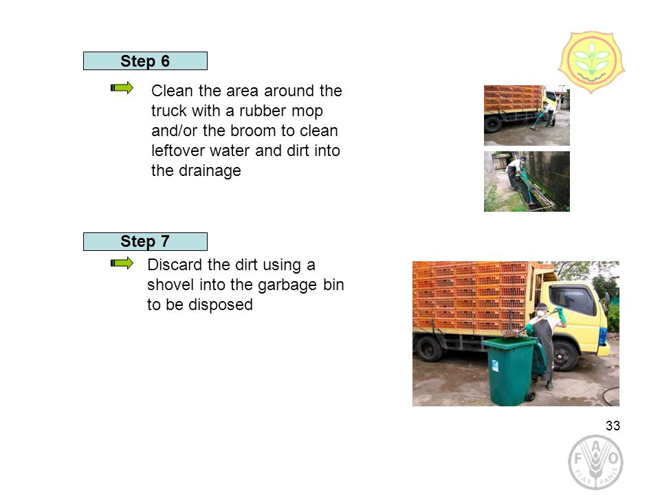 33 Step 6 Discard the dirt using a shovel into the garbage bin to be disposed Clean the area around the truck with a rubber mop and/or the broom to clean leftover water and dirt into the drainage Step 7