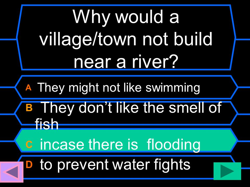 Why would a village/town not build near a river? A They might not like swimming B They don't like the smell of fish C incase there is flooding D to pr