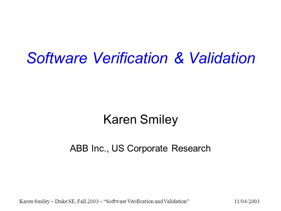 11/04/2003Karen Smiley – Duke SE, Fall 2003 – Software Verification and Validation Software Verification & Validation Karen Smiley ABB Inc., US Corporate Research