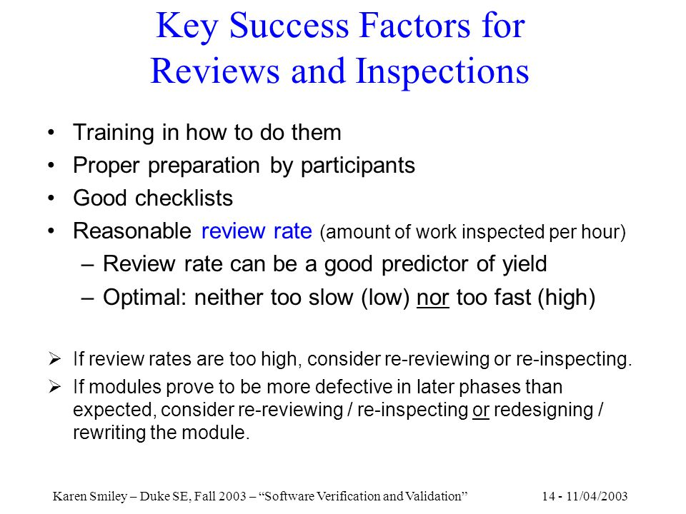 14 - 11/04/2003Karen Smiley – Duke SE, Fall 2003 – Software Verification and Validation Key Success Factors for Reviews and Inspections Training in how to do them Proper preparation by participants Good checklists Reasonable review rate (amount of work inspected per hour) –Review rate can be a good predictor of yield –Optimal: neither too slow (low) nor too fast (high)  If review rates are too high, consider re-reviewing or re-inspecting.