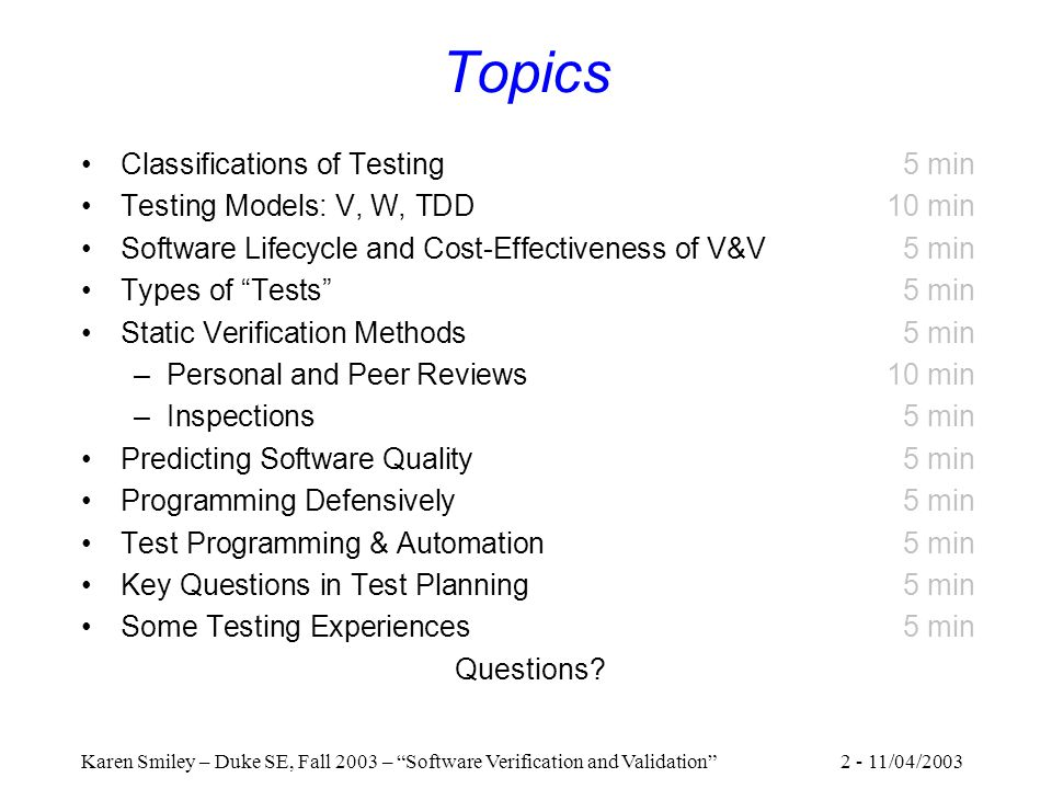 2 - 11/04/2003Karen Smiley – Duke SE, Fall 2003 – Software Verification and Validation Topics Classifications of Testing 5 min Testing Models: V, W, TDD10 min Software Lifecycle and Cost-Effectiveness of V&V5 min Types of Tests 5 min Static Verification Methods5 min –Personal and Peer Reviews10 min –Inspections5 min Predicting Software Quality5 min Programming Defensively5 min Test Programming & Automation5 min Key Questions in Test Planning5 min Some Testing Experiences5 min Questions