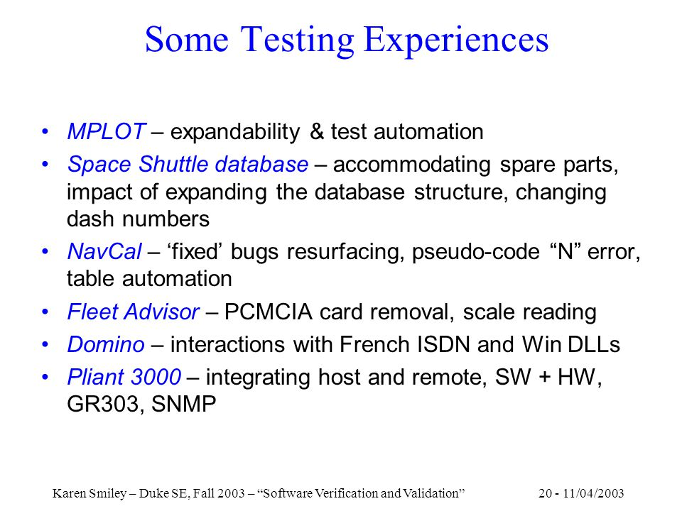 20 - 11/04/2003Karen Smiley – Duke SE, Fall 2003 – Software Verification and Validation Some Testing Experiences MPLOT – expandability & test automation Space Shuttle database – accommodating spare parts, impact of expanding the database structure, changing dash numbers NavCal – 'fixed' bugs resurfacing, pseudo-code N error, table automation Fleet Advisor – PCMCIA card removal, scale reading Domino – interactions with French ISDN and Win DLLs Pliant 3000 – integrating host and remote, SW + HW, GR303, SNMP