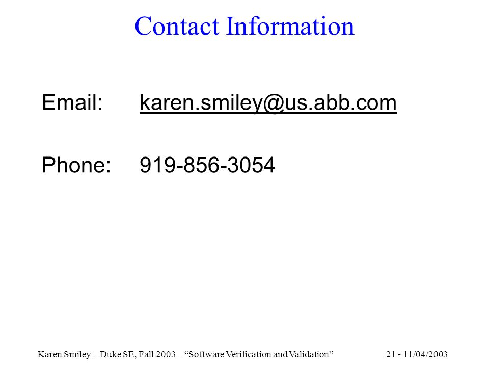 21 - 11/04/2003Karen Smiley – Duke SE, Fall 2003 – Software Verification and Validation Contact Information Email: karen.smiley@us.abb.com Phone: 919-856-3054