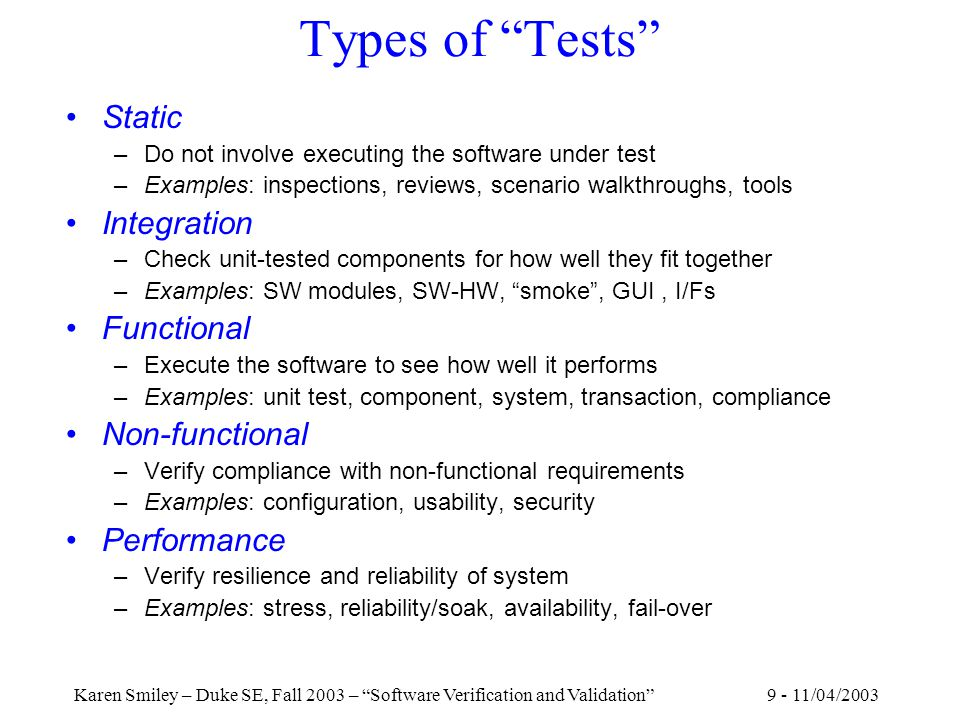 9 - 11/04/2003Karen Smiley – Duke SE, Fall 2003 – Software Verification and Validation Types of Tests Static –Do not involve executing the software under test –Examples: inspections, reviews, scenario walkthroughs, tools Integration –Check unit-tested components for how well they fit together –Examples: SW modules, SW-HW, smoke , GUI, I/Fs Functional –Execute the software to see how well it performs –Examples: unit test, component, system, transaction, compliance Non-functional –Verify compliance with non-functional requirements –Examples: configuration, usability, security Performance –Verify resilience and reliability of system –Examples: stress, reliability/soak, availability, fail-over