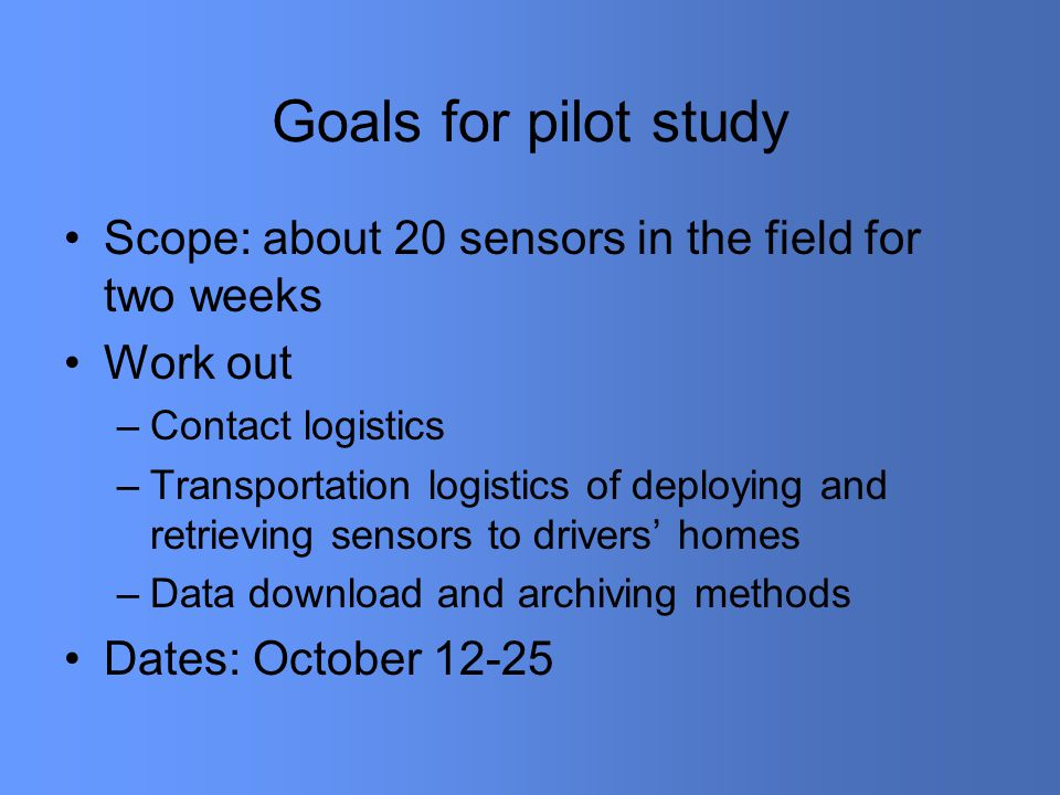 Goals for pilot study Scope: about 20 sensors in the field for two weeks Work out –Contact logistics –Transportation logistics of deploying and retrieving sensors to drivers' homes –Data download and archiving methods Dates: October 12-25