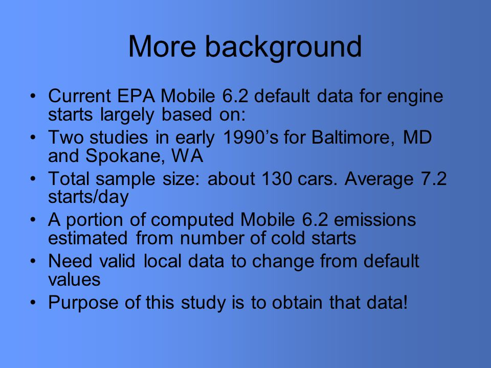 More background Current EPA Mobile 6.2 default data for engine starts largely based on: Two studies in early 1990's for Baltimore, MD and Spokane, WA Total sample size: about 130 cars.