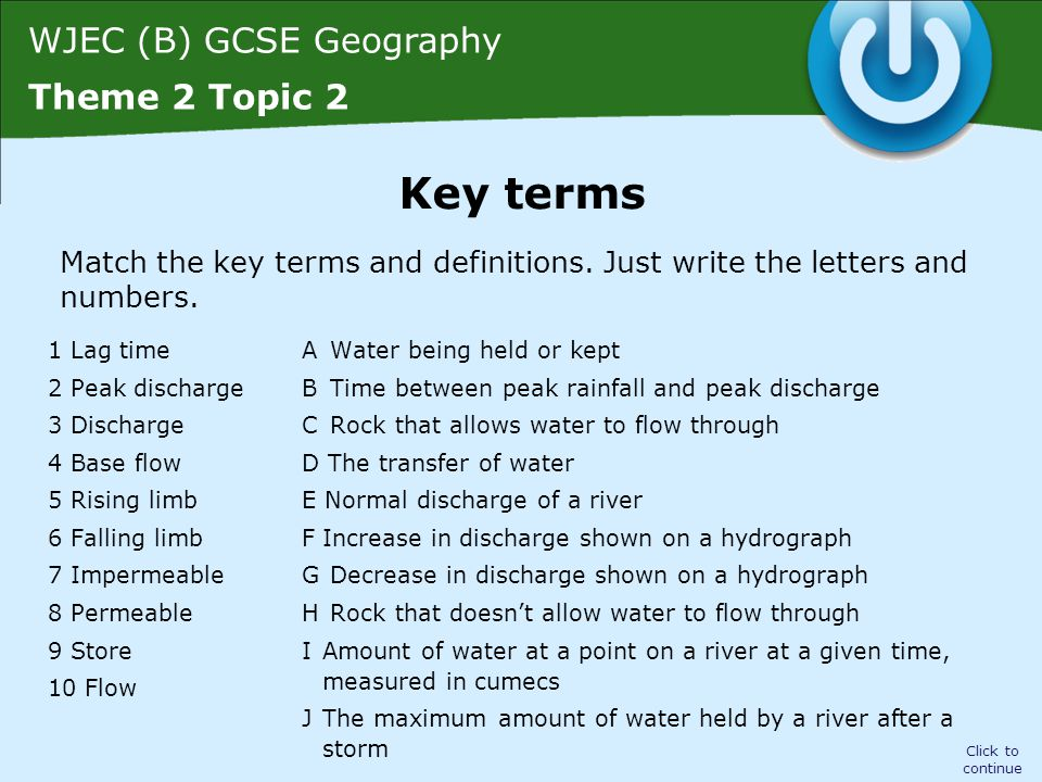 WJEC (B) GCSE Geography Theme 2 Topic 2 1 Lag time = B Time between peak rainfall and peak discharge 2 Peak discharge = J The maximum amount of water held by a river after a storm 3 Discharge = I Amount of water at a point on a river at a given time, measured in cumecs 4 Base flow = E Normal discharge of a river 5 Rising limb = F Increase in discharge shown on a hydrograph 6 Falling limb = G Decrease in discharge shown on a hydrograph 7 Impermeable = H Rock that doesn't allow water to flow through 8 Permeable = C Rock that allows water to flow through 9 Store = A Water being held or kept 10 Flow = D The transfer of water Click to continue Key terms