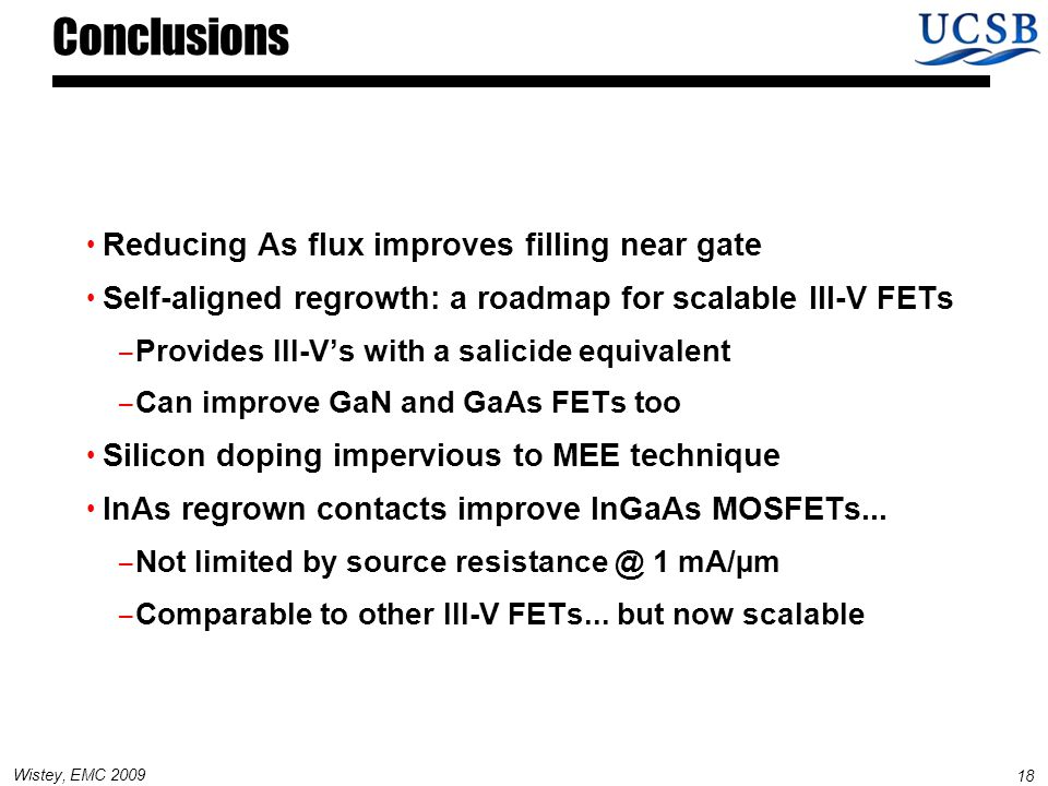 18 Wistey, EMC 2009 Conclusions Reducing As flux improves filling near gate Self-aligned regrowth: a roadmap for scalable III-V FETs – Provides III-V's with a salicide equivalent – Can improve GaN and GaAs FETs too Silicon doping impervious to MEE technique InAs regrown contacts improve InGaAs MOSFETs...