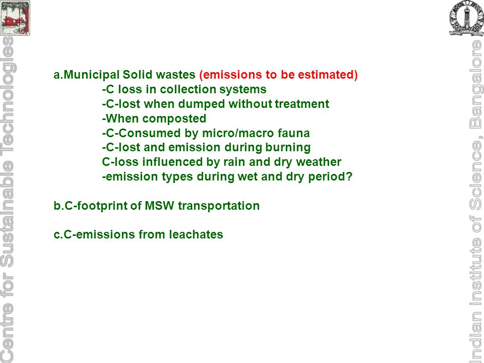 a.Municipal Solid wastes (emissions to be estimated) -C loss in collection systems -C-lost when dumped without treatment -When composted -C-Consumed by micro/macro fauna -C-lost and emission during burning C-loss influenced by rain and dry weather -emission types during wet and dry period.