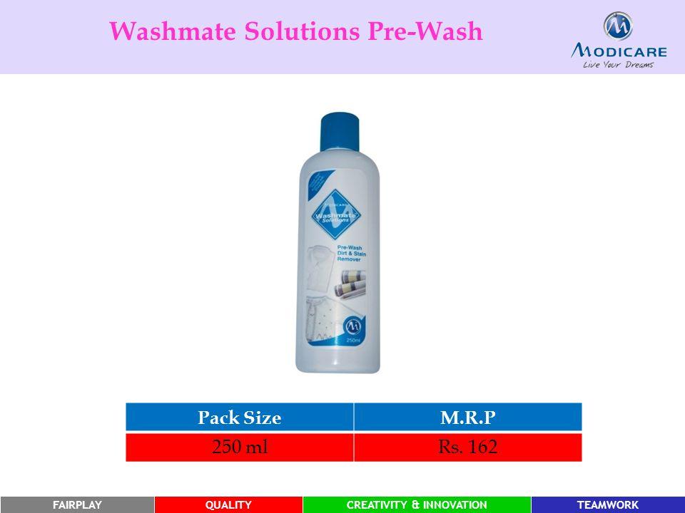 FAIRPLAYQUALITYCREATIVITY & INNOVATIONTEAMWORK Pack SizeM.R.P 250 mlRs. 162 Washmate Solutions Pre-Wash