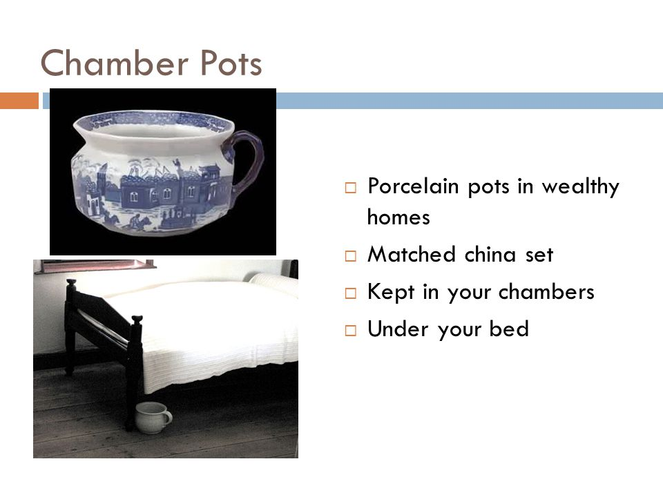 Chamber Pots  Porcelain pots in wealthy homes  Matched china set  Kept in your chambers  Under your bed