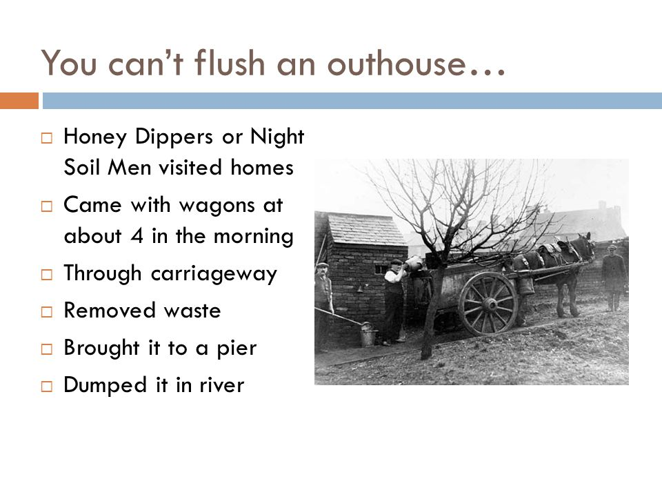 You can't flush an outhouse…  Honey Dippers or Night Soil Men visited homes  Came with wagons at about 4 in the morning  Through carriageway  Removed waste  Brought it to a pier  Dumped it in river