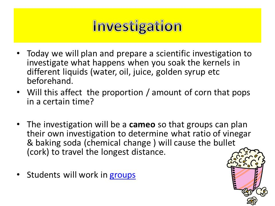 Today we will plan and prepare a scientific investigation to investigate what happens when you soak the kernels in different liquids (water, oil, juice, golden syrup etc beforehand.