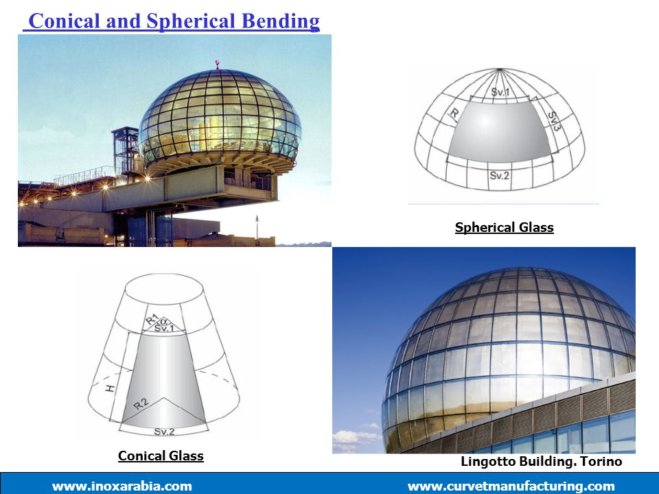 Conical and Spherical Bending www.curvetmanufacturing.com Conical Glass Spherical Glass Lingotto Building. Torino www.inoxarabia.com