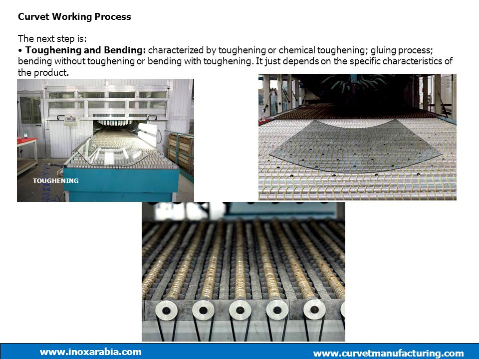 Curvet Working Process The next step is: Toughening and Bending: characterized by toughening or chemical toughening; gluing process; bending without t
