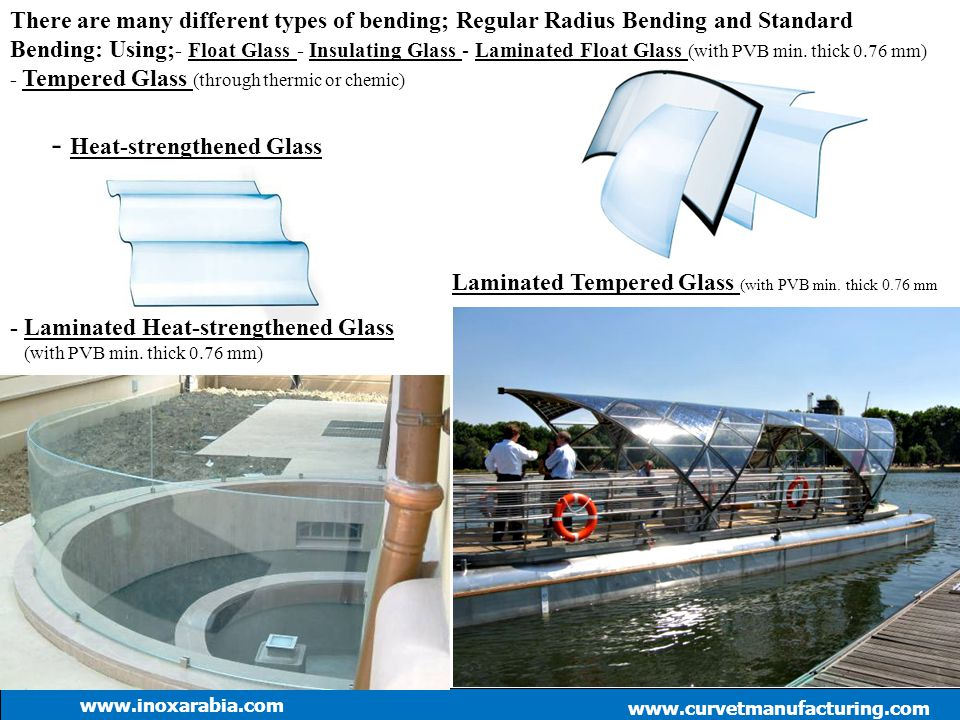 There are many different types of bending; Regular Radius Bending and Standard Bending: Using; - Float Glass - Insulating Glass - Laminated Float Glas
