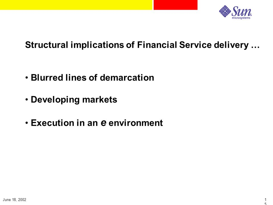 1515 June 18, 2002 Structural implications of Financial Service delivery … Blurred lines of demarcation Developing markets Execution in an e environment
