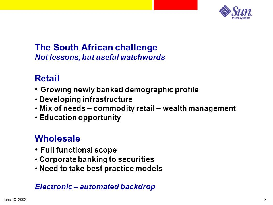 3June 18, 2002 The South African challenge Not lessons, but useful watchwords Retail Growing newly banked demographic profile Developing infrastructure Mix of needs – commodity retail – wealth management Education opportunity Wholesale Full functional scope Corporate banking to securities Need to take best practice models Electronic – automated backdrop