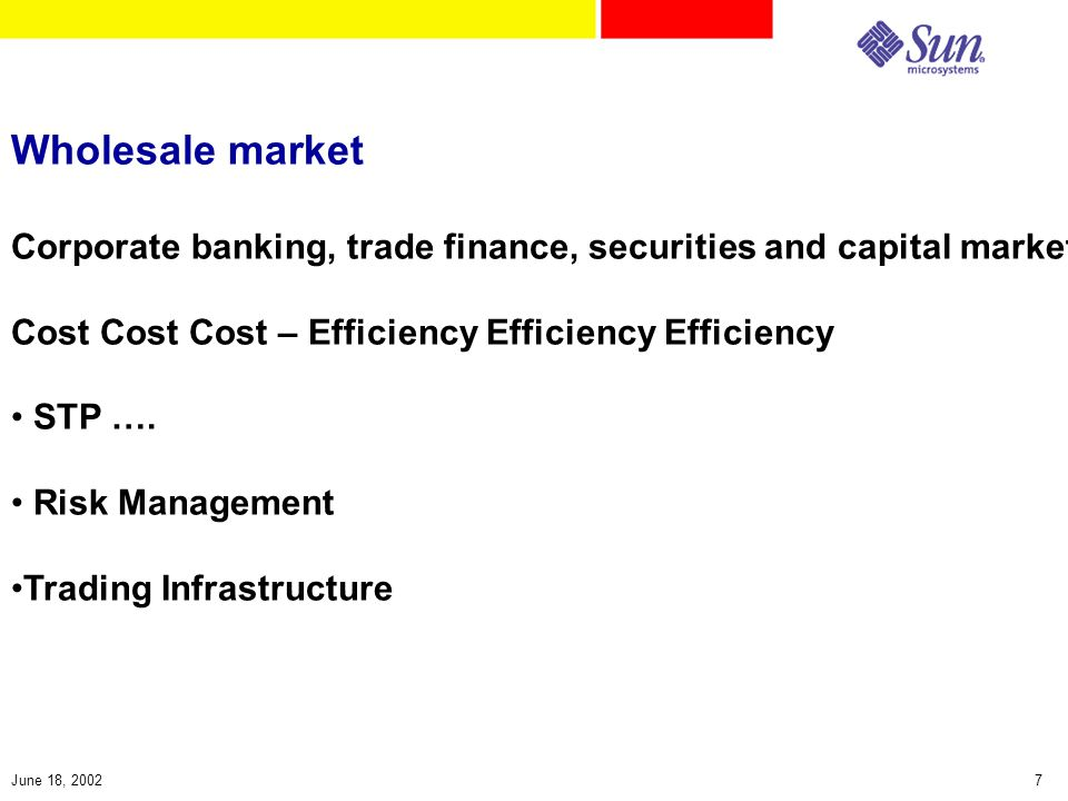 7June 18, 2002 Wholesale market Corporate banking, trade finance, securities and capital markets Cost Cost Cost – Efficiency Efficiency Efficiency STP ….