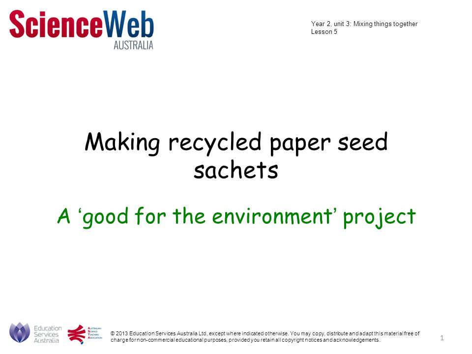 Making recycled paper seed sachets A 'good for the environment' project © 2013 Education Services Australia Ltd, except where indicated otherwise.