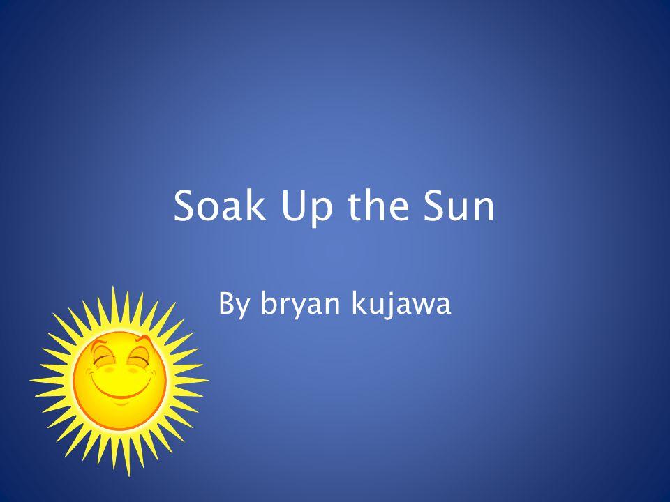 Soak Up the Sun By bryan kujawa