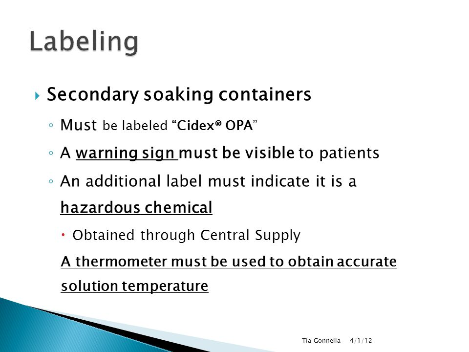 """ Secondary soaking containers ◦ Must be labeled """"Cidex® OPA"""" ◦ A warning sign must be visible to patients ◦ An additional label must indicate it is a"""