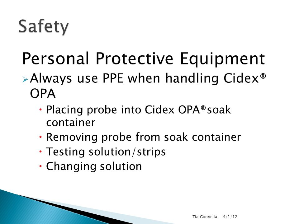 Personal Protective Equipment  Always use PPE when handling Cidex® OPA  Placing probe into Cidex OPA®soak container  Removing probe from soak conta