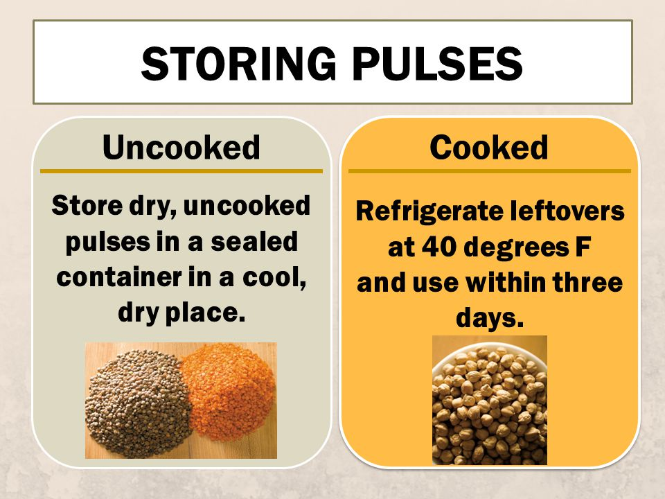 STORING PULSES UncookedCooked Store dry, uncooked pulses in a sealed container in a cool, dry place.
