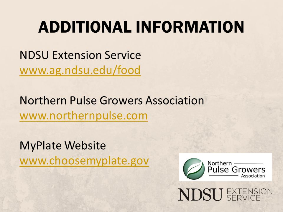 ADDITIONAL INFORMATION NDSU Extension Service www.ag.ndsu.edu/food Northern Pulse Growers Association www.northernpulse.com MyPlate Website www.choosemyplate.gov