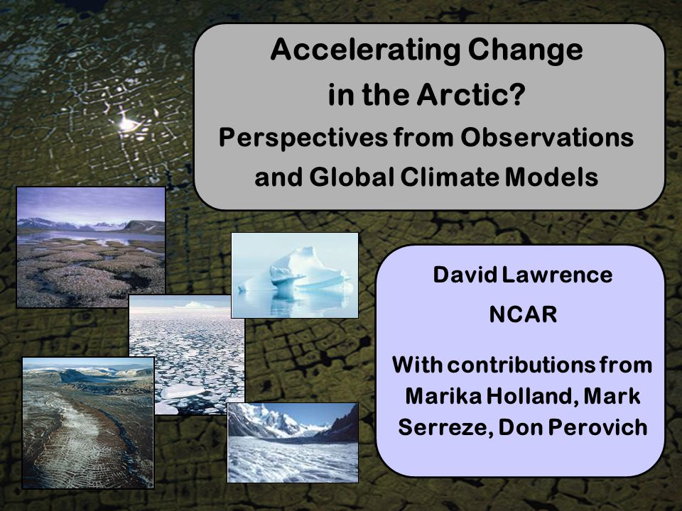Accelerating Change in the Arctic? Perspectives from Observations and Global Climate Models David Lawrence NCAR With contributions from Marika Holland