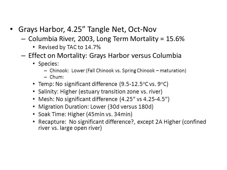 Grays Harbor, 4.25 Tangle Net, Oct-Nov – Columbia River, 2003, Long Term Mortality = 15.6% Revised by TAC to 14.7% – Effect on Mortality: Grays Harbor versus Columbia Species: – Chinook: Lower (Fall Chinook vs.
